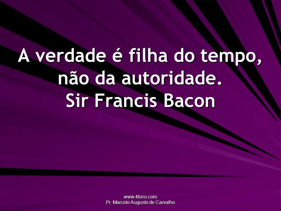 www.4tons.com Pr. Marcelo Augusto de Carvalho A verdade é filha do tempo, não da autoridade. Sir Francis Bacon