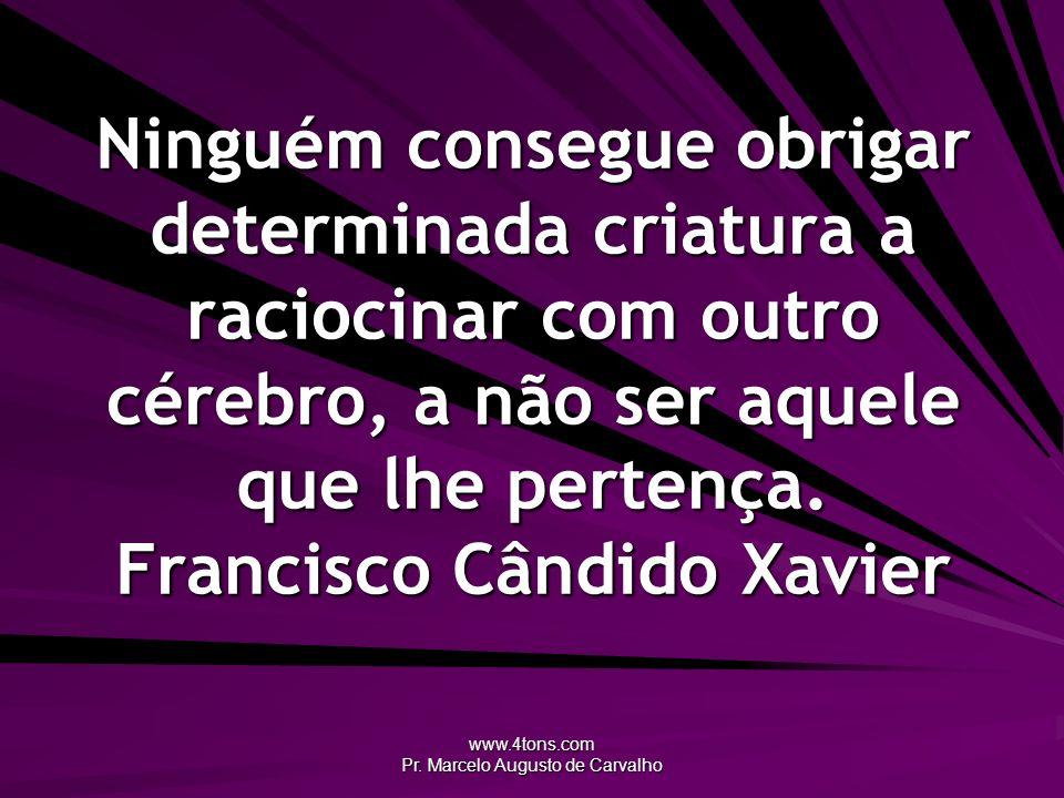 www.4tons.com Pr. Marcelo Augusto de Carvalho Ninguém consegue obrigar determinada criatura a raciocinar com outro cérebro, a não ser aquele que lhe p