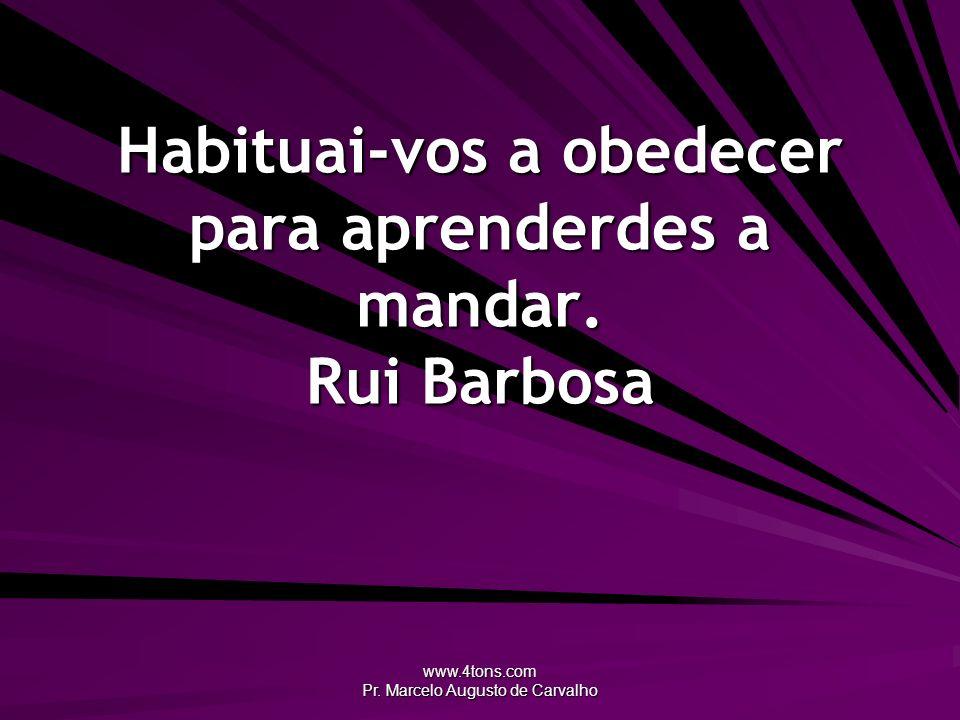 www.4tons.com Pr. Marcelo Augusto de Carvalho Habituai-vos a obedecer para aprenderdes a mandar. Rui Barbosa