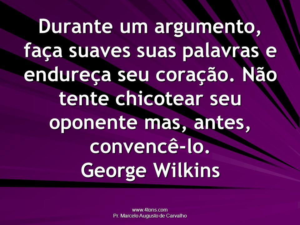 www.4tons.com Pr. Marcelo Augusto de Carvalho Durante um argumento, faça suaves suas palavras e endureça seu coração. Não tente chicotear seu oponente