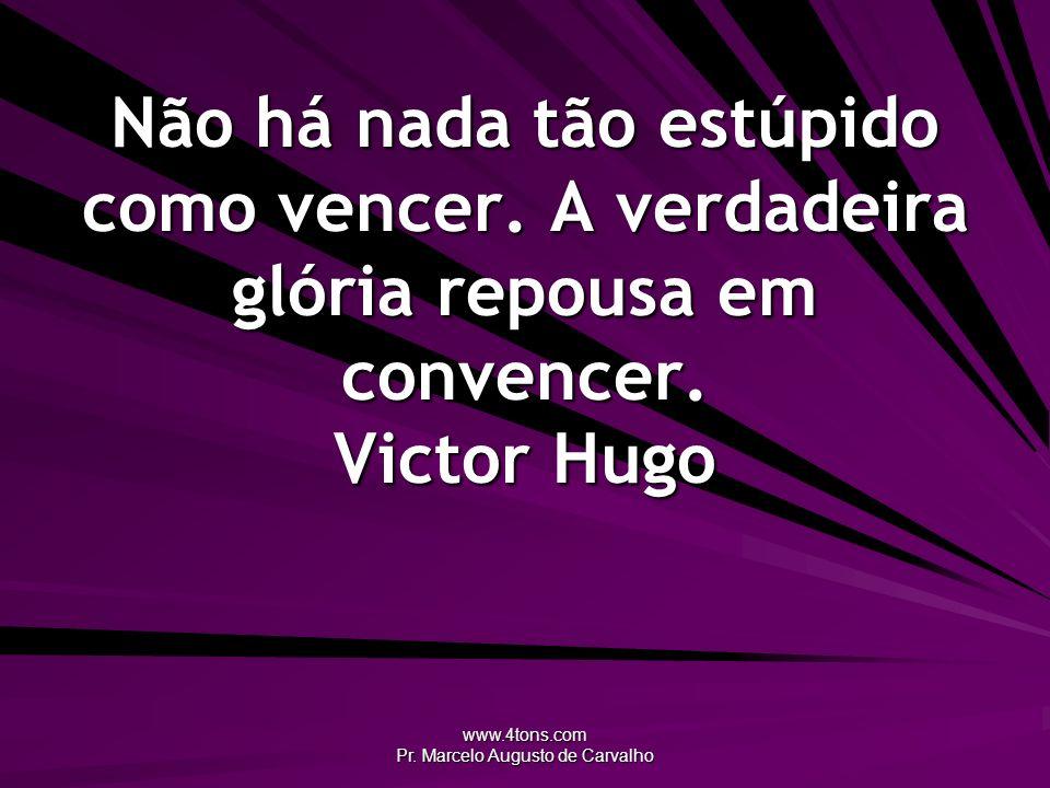 www.4tons.com Pr. Marcelo Augusto de Carvalho Não há nada tão estúpido como vencer. A verdadeira glória repousa em convencer. Victor Hugo