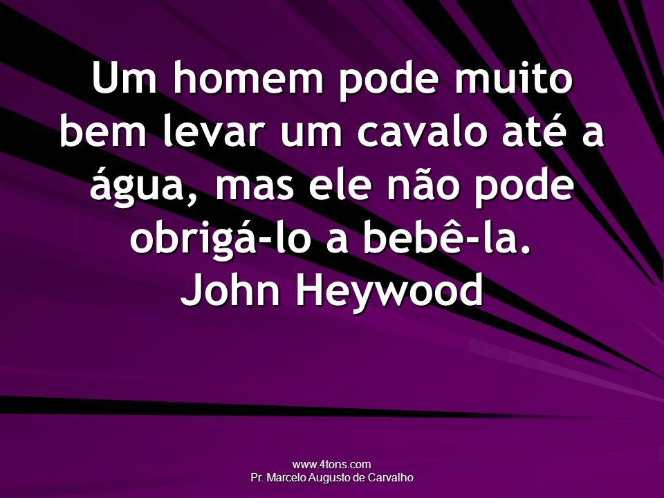 www.4tons.com Pr. Marcelo Augusto de Carvalho Um homem pode muito bem levar um cavalo até a água, mas ele não pode obrigá-lo a bebê-la. John Heywood