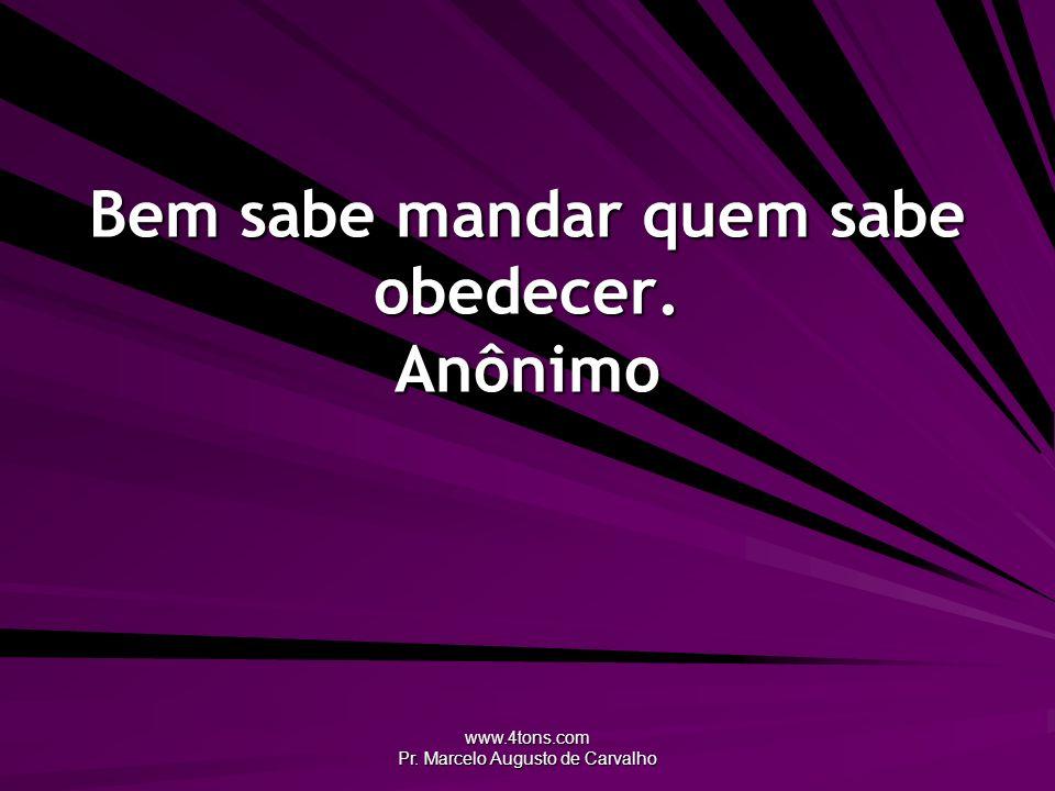 www.4tons.com Pr. Marcelo Augusto de Carvalho Bem sabe mandar quem sabe obedecer. Anônimo
