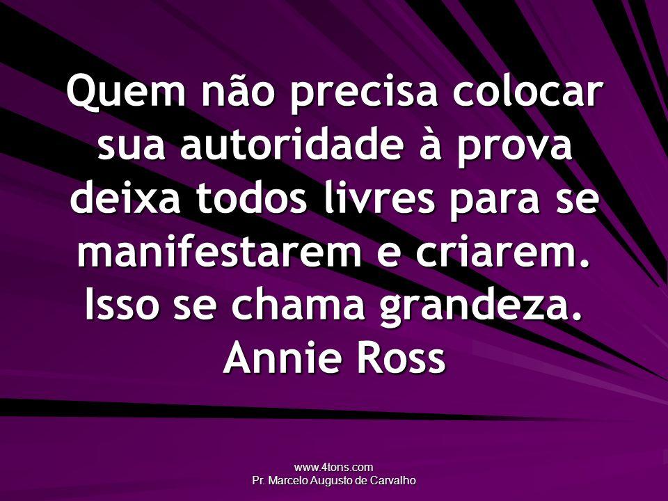 www.4tons.com Pr. Marcelo Augusto de Carvalho Quem não precisa colocar sua autoridade à prova deixa todos livres para se manifestarem e criarem. Isso