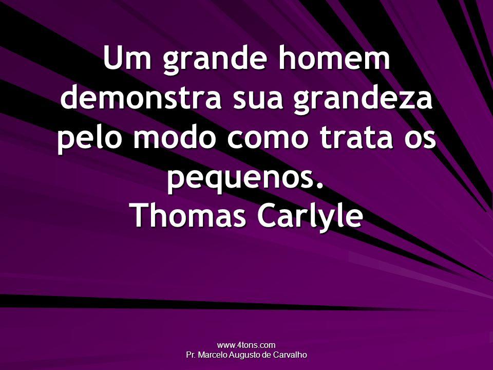 www.4tons.com Pr. Marcelo Augusto de Carvalho Um grande homem demonstra sua grandeza pelo modo como trata os pequenos. Thomas Carlyle