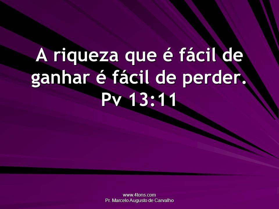 www.4tons.com Pr. Marcelo Augusto de Carvalho A riqueza que é fácil de ganhar é fácil de perder. Pv 13:11