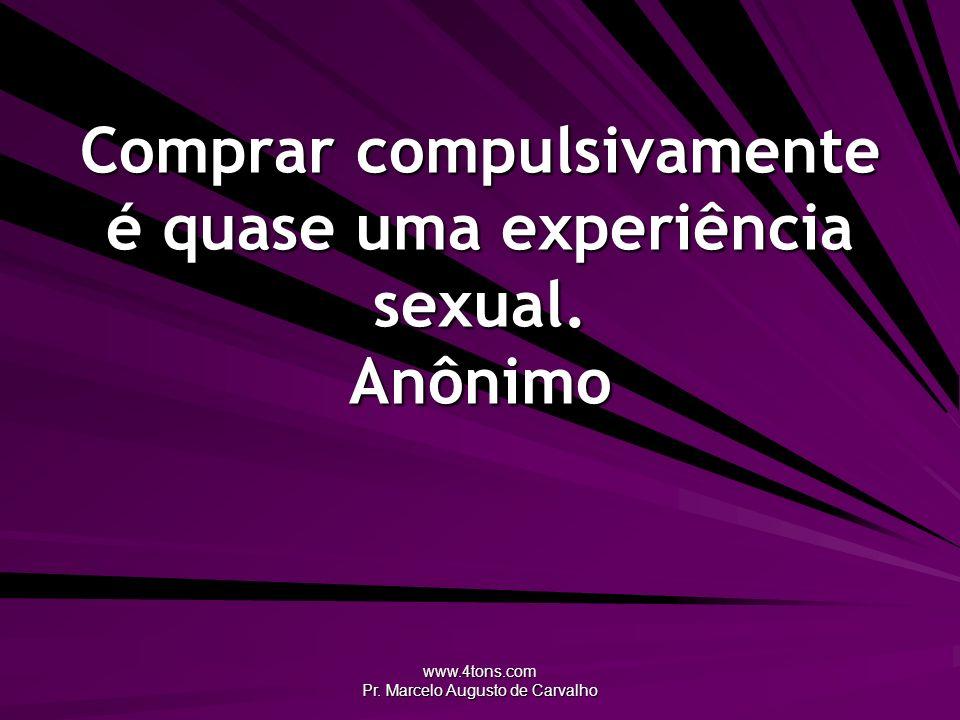 www.4tons.com Pr. Marcelo Augusto de Carvalho Comprar compulsivamente é quase uma experiência sexual. Anônimo