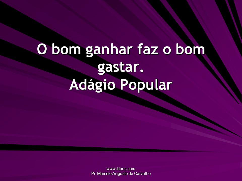 www.4tons.com Pr. Marcelo Augusto de Carvalho O bom ganhar faz o bom gastar. Adágio Popular