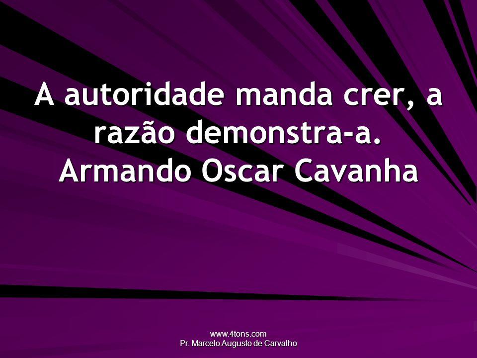 www.4tons.com Pr. Marcelo Augusto de Carvalho A autoridade manda crer, a razão demonstra-a. Armando Oscar Cavanha