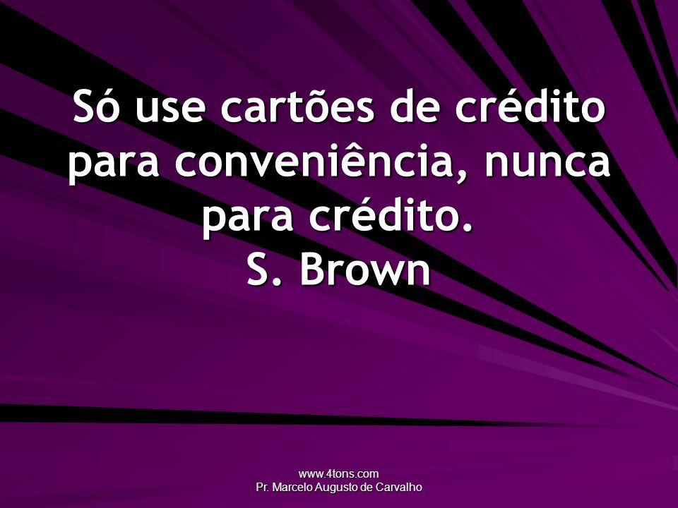 www.4tons.com Pr. Marcelo Augusto de Carvalho Só use cartões de crédito para conveniência, nunca para crédito. S. Brown
