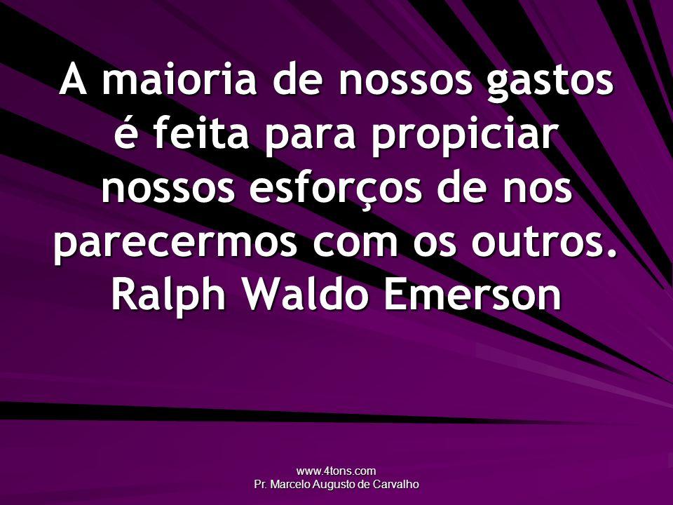 www.4tons.com Pr. Marcelo Augusto de Carvalho A maioria de nossos gastos é feita para propiciar nossos esforços de nos parecermos com os outros. Ralph