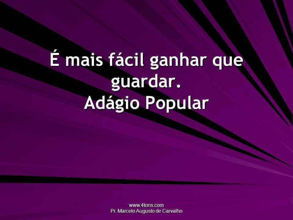 www.4tons.com Pr. Marcelo Augusto de Carvalho É mais fácil ganhar que guardar. Adágio Popular