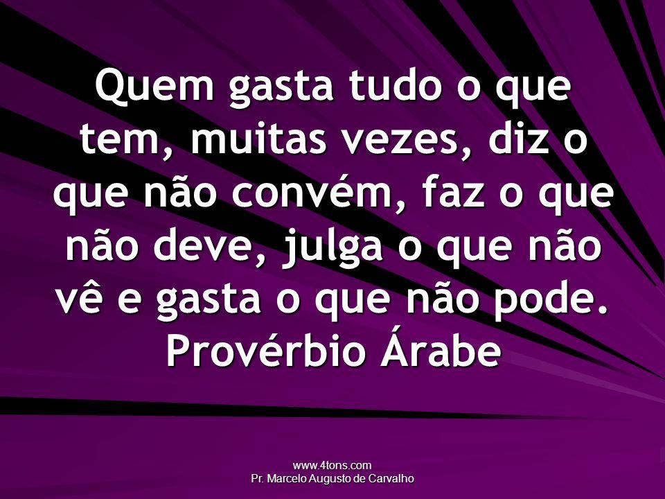 www.4tons.com Pr. Marcelo Augusto de Carvalho Quem gasta tudo o que tem, muitas vezes, diz o que não convém, faz o que não deve, julga o que não vê e