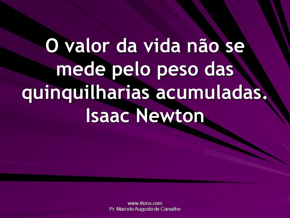www.4tons.com Pr. Marcelo Augusto de Carvalho O valor da vida não se mede pelo peso das quinquilharias acumuladas. Isaac Newton