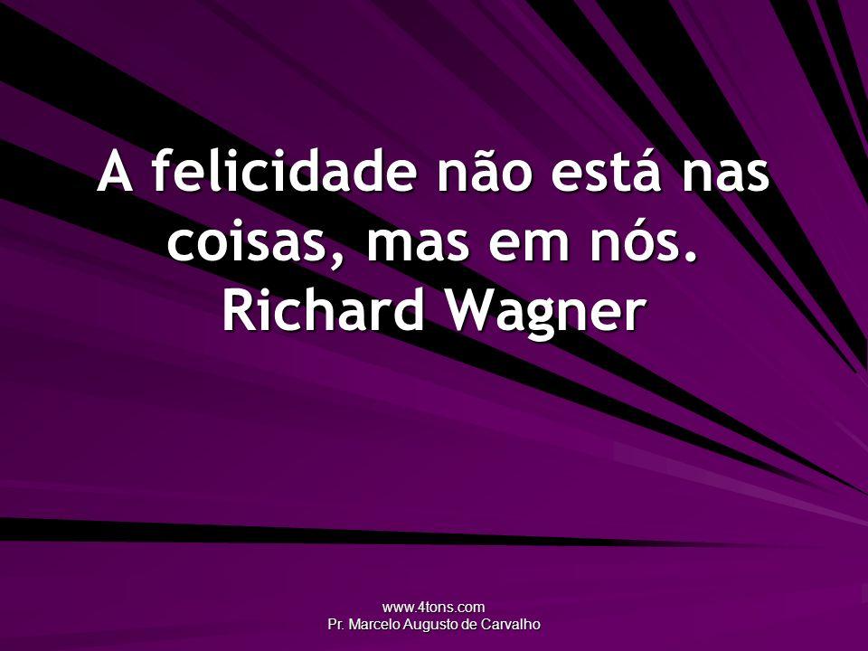 www.4tons.com Pr. Marcelo Augusto de Carvalho A felicidade não está nas coisas, mas em nós. Richard Wagner