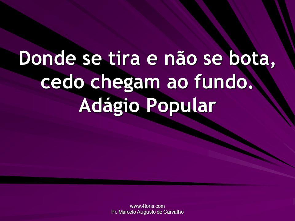 www.4tons.com Pr. Marcelo Augusto de Carvalho Donde se tira e não se bota, cedo chegam ao fundo. Adágio Popular