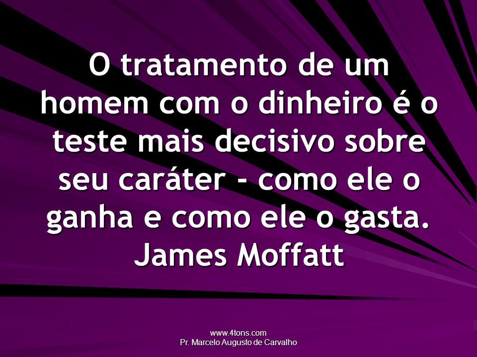 www.4tons.com Pr. Marcelo Augusto de Carvalho O tratamento de um homem com o dinheiro é o teste mais decisivo sobre seu caráter - como ele o ganha e c