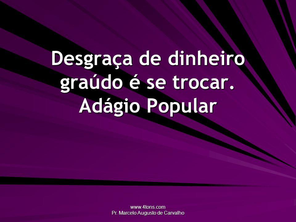 www.4tons.com Pr. Marcelo Augusto de Carvalho Desgraça de dinheiro graúdo é se trocar. Adágio Popular