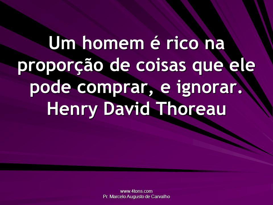 www.4tons.com Pr. Marcelo Augusto de Carvalho Um homem é rico na proporção de coisas que ele pode comprar, e ignorar. Henry David Thoreau