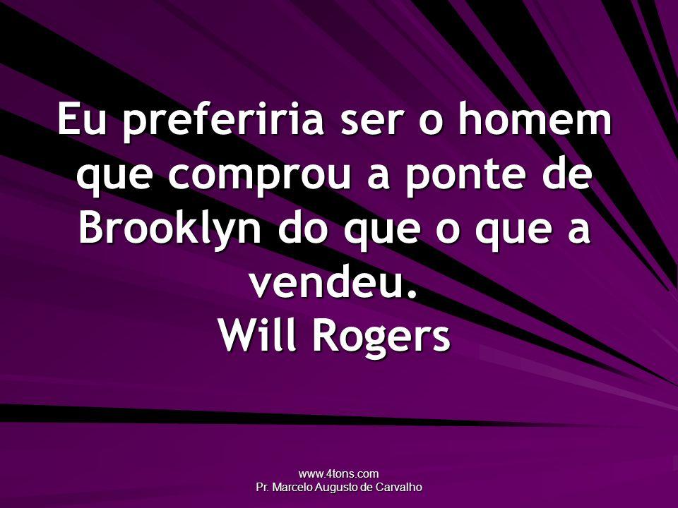 www.4tons.com Pr. Marcelo Augusto de Carvalho Eu preferiria ser o homem que comprou a ponte de Brooklyn do que o que a vendeu. Will Rogers