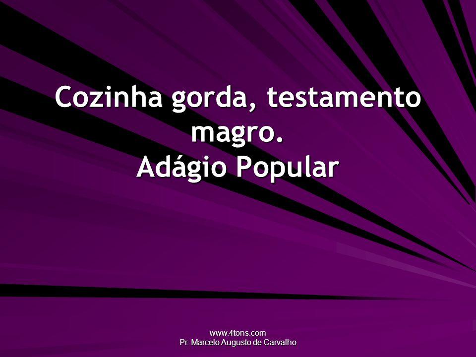 www.4tons.com Pr. Marcelo Augusto de Carvalho Cozinha gorda, testamento magro. Adágio Popular