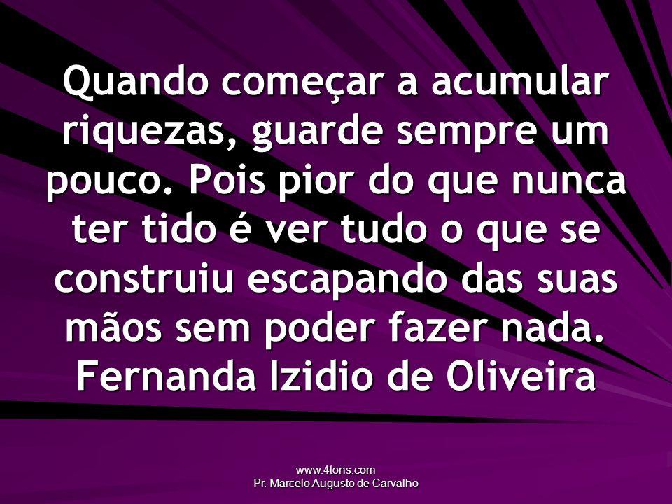 www.4tons.com Pr. Marcelo Augusto de Carvalho Quando começar a acumular riquezas, guarde sempre um pouco. Pois pior do que nunca ter tido é ver tudo o