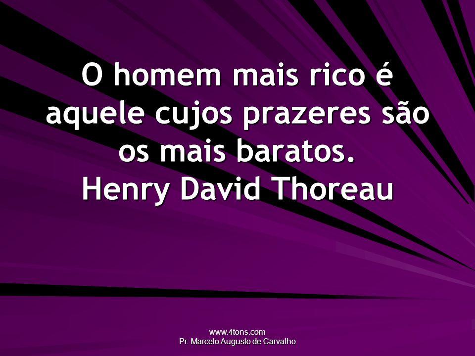 www.4tons.com Pr. Marcelo Augusto de Carvalho O homem mais rico é aquele cujos prazeres são os mais baratos. Henry David Thoreau