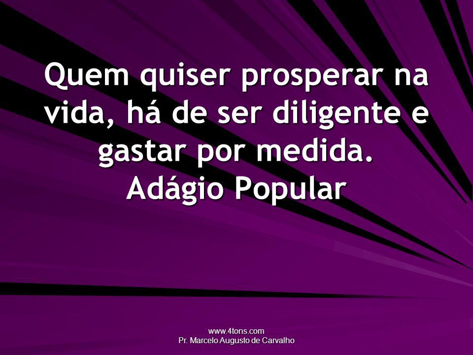 www.4tons.com Pr. Marcelo Augusto de Carvalho Quem quiser prosperar na vida, há de ser diligente e gastar por medida. Adágio Popular