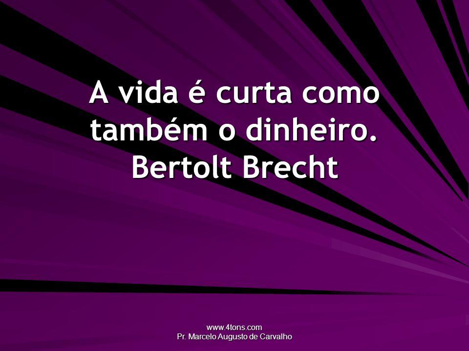 www.4tons.com Pr. Marcelo Augusto de Carvalho A vida é curta como também o dinheiro. Bertolt Brecht