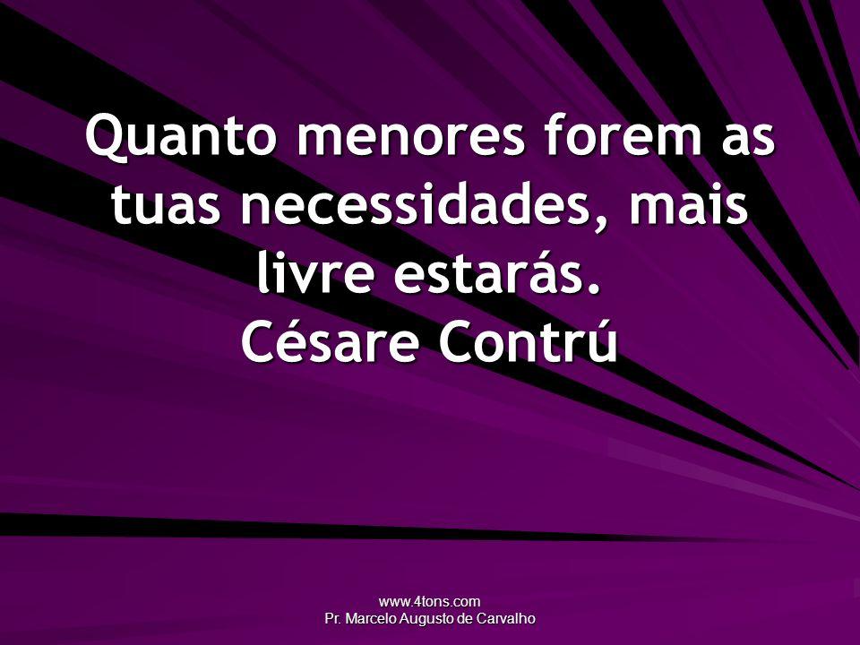 www.4tons.com Pr. Marcelo Augusto de Carvalho Quanto menores forem as tuas necessidades, mais livre estarás. Césare Contrú
