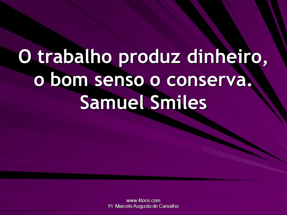 www.4tons.com Pr. Marcelo Augusto de Carvalho O trabalho produz dinheiro, o bom senso o conserva. Samuel Smiles