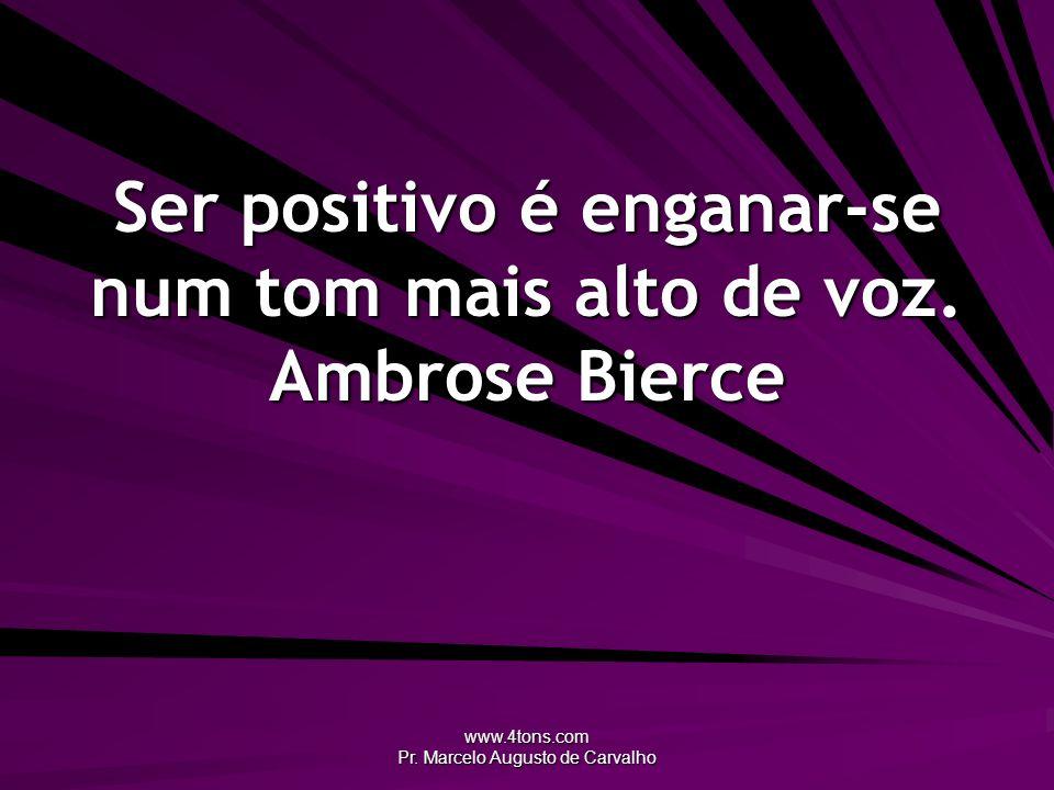 www.4tons.com Pr. Marcelo Augusto de Carvalho Ser positivo é enganar-se num tom mais alto de voz. Ambrose Bierce
