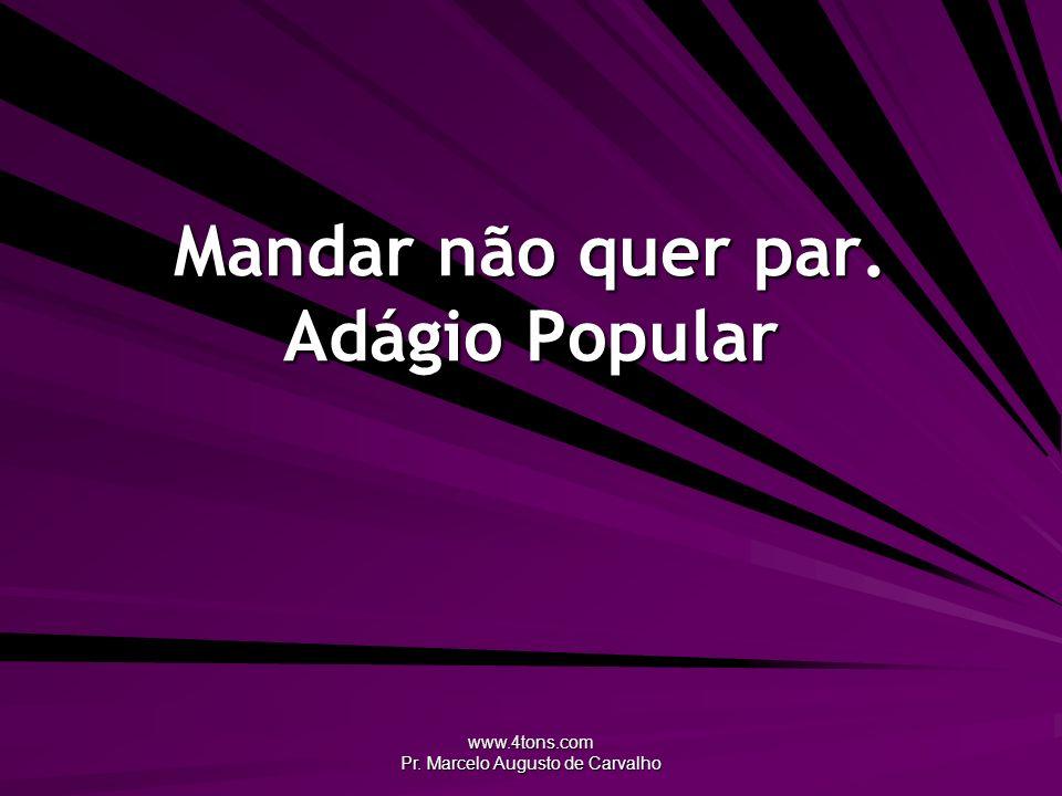 www.4tons.com Pr. Marcelo Augusto de Carvalho Mandar não quer par. Adágio Popular