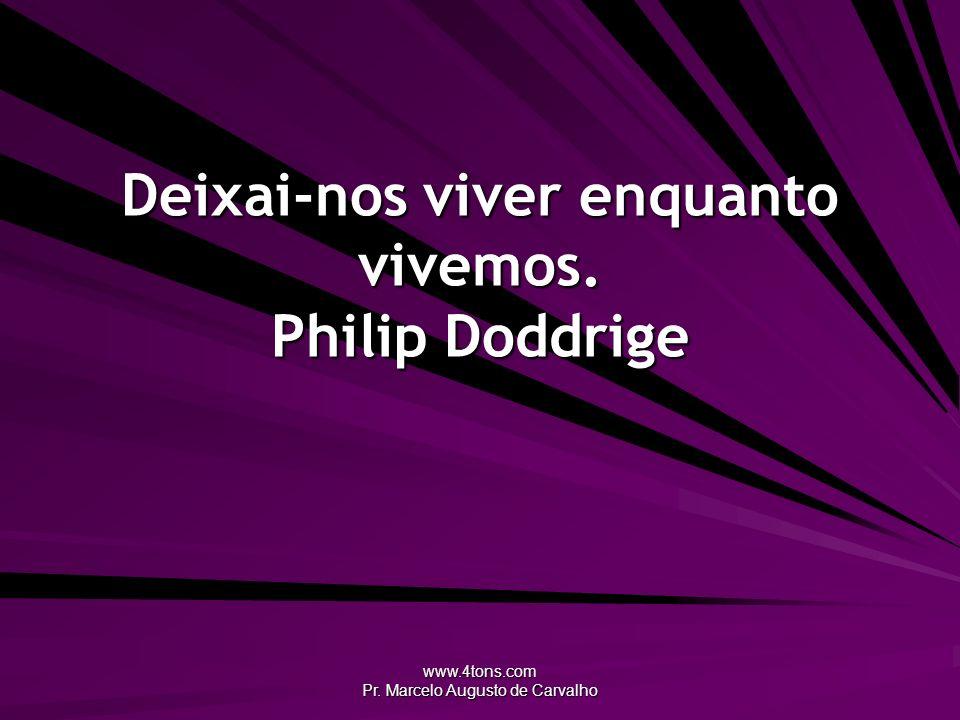 www.4tons.com Pr. Marcelo Augusto de Carvalho Deixai-nos viver enquanto vivemos. Philip Doddrige