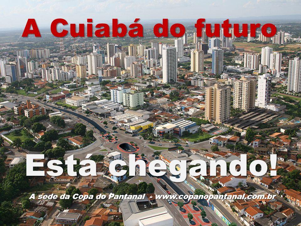A Cuiabá do futuro Está chegando! A sede da Copa do Pantanal - www.copanopantanal.com.br