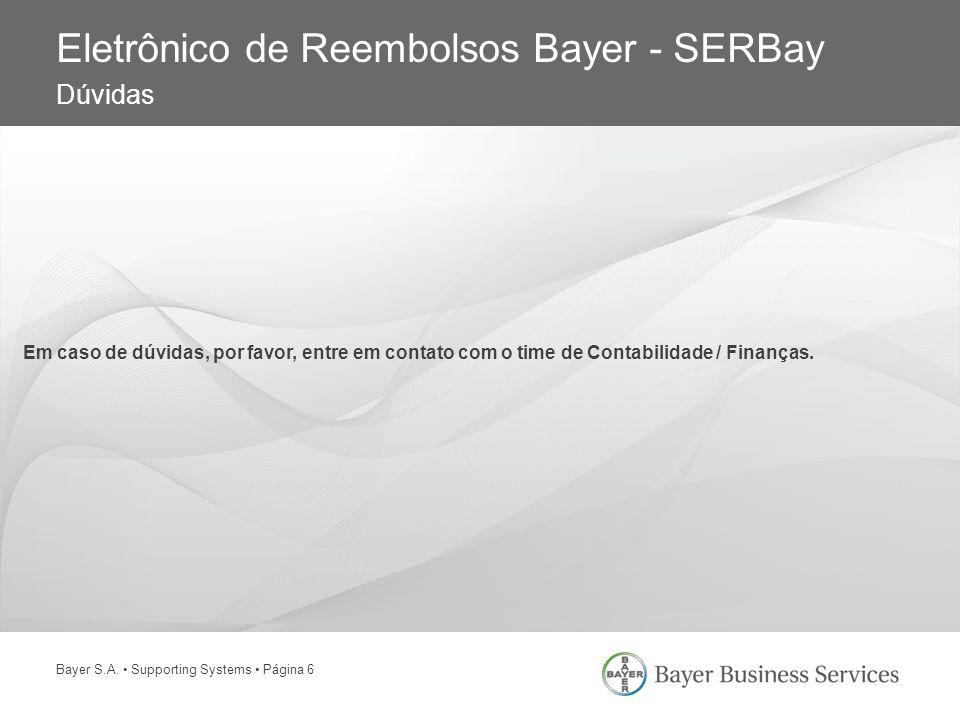 Bayer S.A. Supporting Systems Página 6 Eletrônico de Reembolsos Bayer - SERBay Dúvidas Em caso de dúvidas, por favor, entre em contato com o time de C