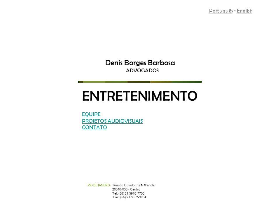 RIO DE JANEIRO: Rua do Ouvidor, 121- 6°andar 20040-030 - Centro Tel: (55) 21 3970-7700 Fax: (55) 21 3852-3854 Denis Borges Barbosa ADVOGADOS ENTRETENIMENTO Português - English EQUIPE PROJETOS AUDIOVISUAIS CONTATO