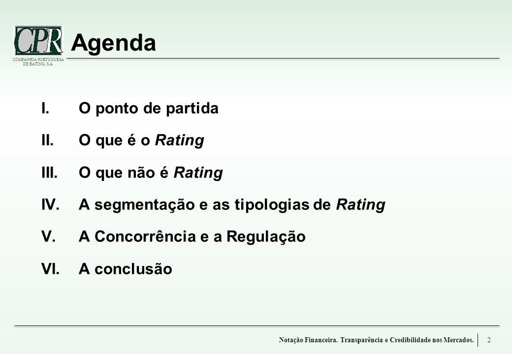 COMPANHIA PORTUGUESA DE RATING, S.A. Agenda I.O ponto de partida II.O que é o Rating III.O que não é Rating IV.A segmentação e as tipologias de Rating