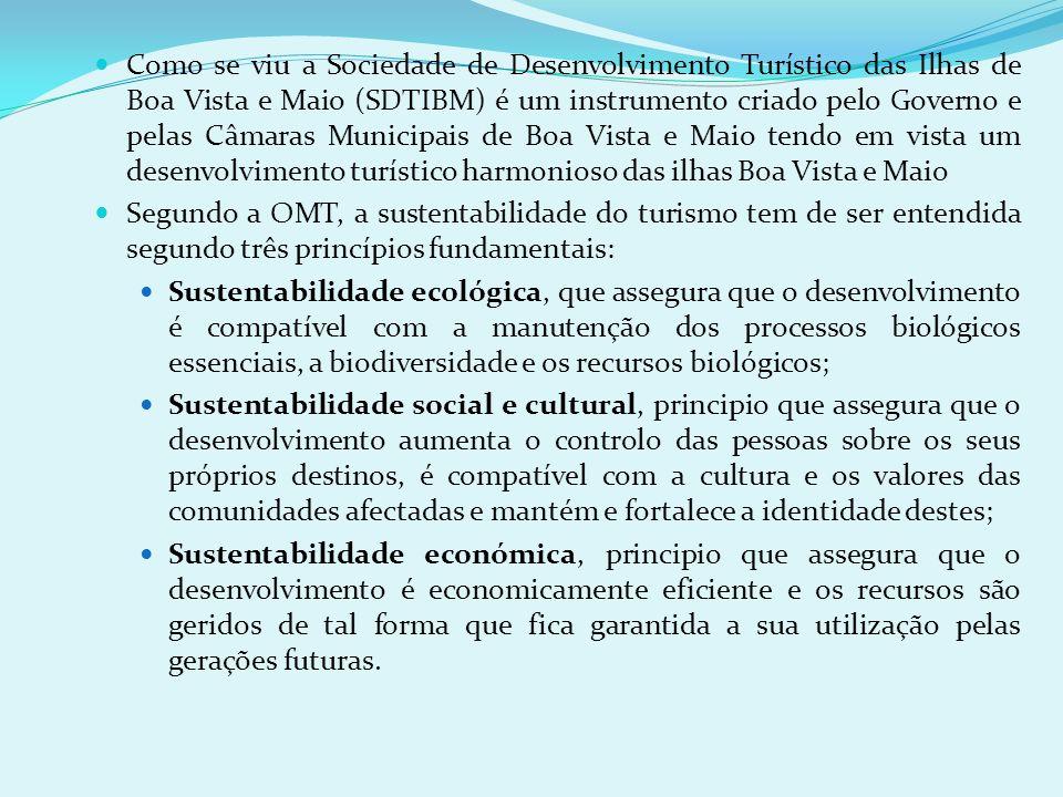 Como se viu a Sociedade de Desenvolvimento Turístico das Ilhas de Boa Vista e Maio (SDTIBM) é um instrumento criado pelo Governo e pelas Câmaras Municipais de Boa Vista e Maio tendo em vista um desenvolvimento turístico harmonioso das ilhas Boa Vista e Maio Segundo a OMT, a sustentabilidade do turismo tem de ser entendida segundo três princípios fundamentais: Sustentabilidade ecológica, que assegura que o desenvolvimento é compatível com a manutenção dos processos biológicos essenciais, a biodiversidade e os recursos biológicos; Sustentabilidade social e cultural, principio que assegura que o desenvolvimento aumenta o controlo das pessoas sobre os seus próprios destinos, é compatível com a cultura e os valores das comunidades afectadas e mantém e fortalece a identidade destes; Sustentabilidade económica, principio que assegura que o desenvolvimento é economicamente eficiente e os recursos são geridos de tal forma que fica garantida a sua utilização pelas gerações futuras.