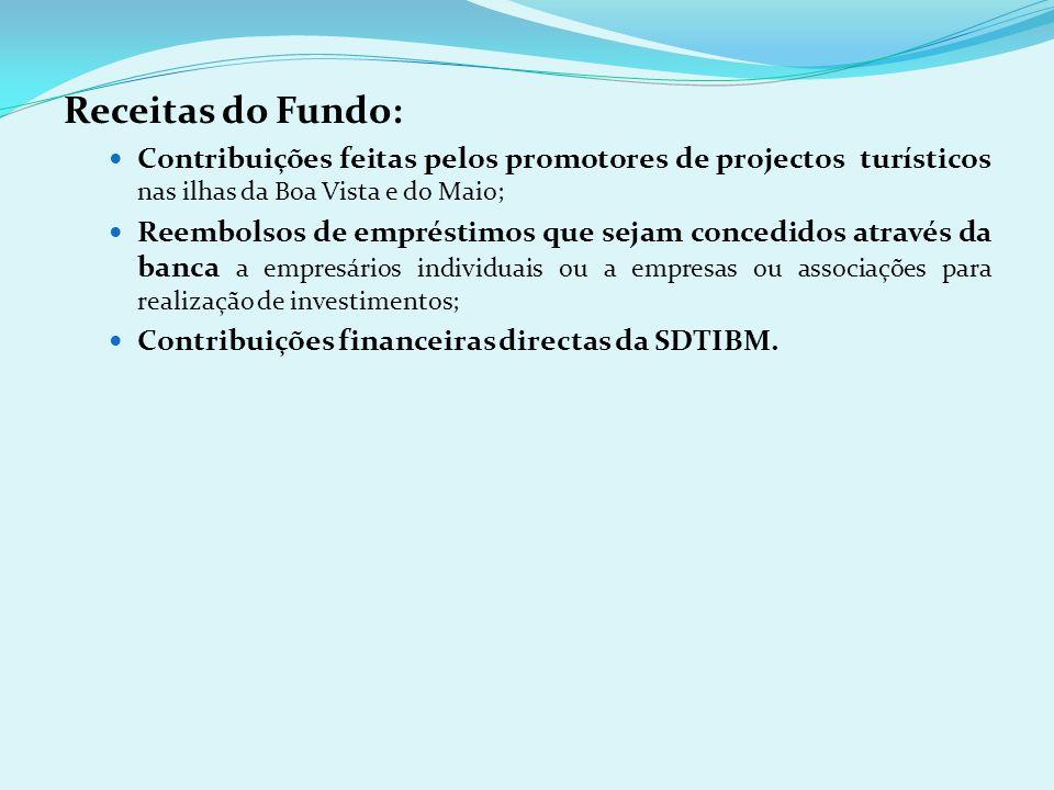 Receitas do Fundo: Contribuições feitas pelos promotores de projectos turísticos nas ilhas da Boa Vista e do Maio; Reembolsos de empréstimos que sejam concedidos através da banca a empresários individuais ou a empresas ou associações para realização de investimentos; Contribuições financeiras directas da SDTIBM.