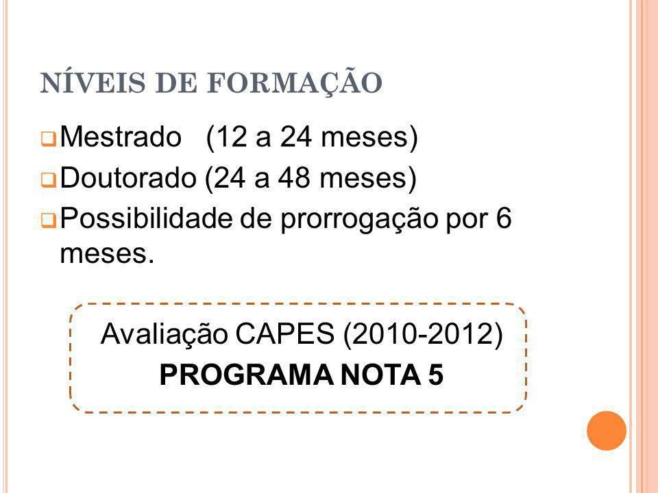 NÍVEIS DE FORMAÇÃO Mestrado (12 a 24 meses) Doutorado (24 a 48 meses) Possibilidade de prorrogação por 6 meses. Avaliação CAPES (2010-2012) PROGRAMA N