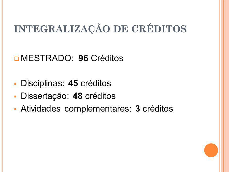 INTEGRALIZAÇÃO DE CRÉDITOS MESTRADO: 96 Créditos Disciplinas: 45 créditos Dissertação: 48 créditos Atividades complementares: 3 créditos