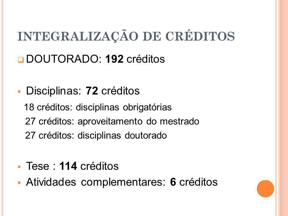 INTEGRALIZAÇÃO DE CRÉDITOS DOUTORADO: 192 créditos Disciplinas: 72 créditos 18 créditos: disciplinas obrigatórias 27 créditos: aproveitamento do mestr