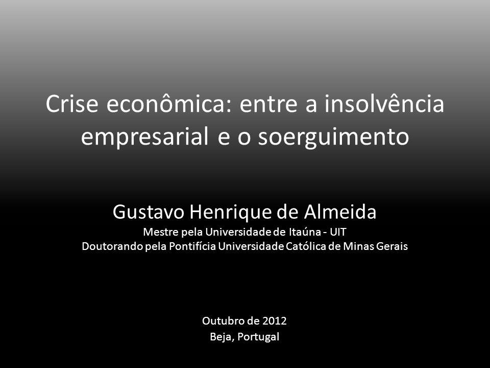 Crise econômica: entre a insolvência empresarial e o soerguimento Gustavo Henrique de Almeida Mestre pela Universidade de Itaúna - UIT Doutorando pela