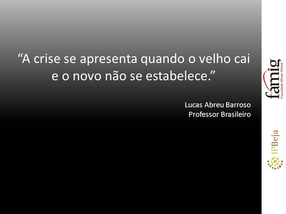A crise se apresenta quando o velho cai e o novo não se estabelece. Lucas Abreu Barroso Professor Brasileiro