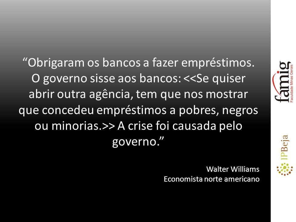Obrigaram os bancos a fazer empréstimos. O governo sisse aos bancos: > A crise foi causada pelo governo. Walter Williams Economista norte americano