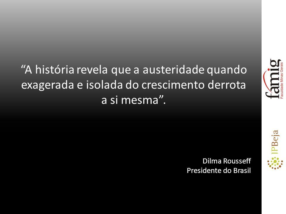 A história revela que a austeridade quando exagerada e isolada do crescimento derrota a si mesma. Dilma Rousseff Presidente do Brasil