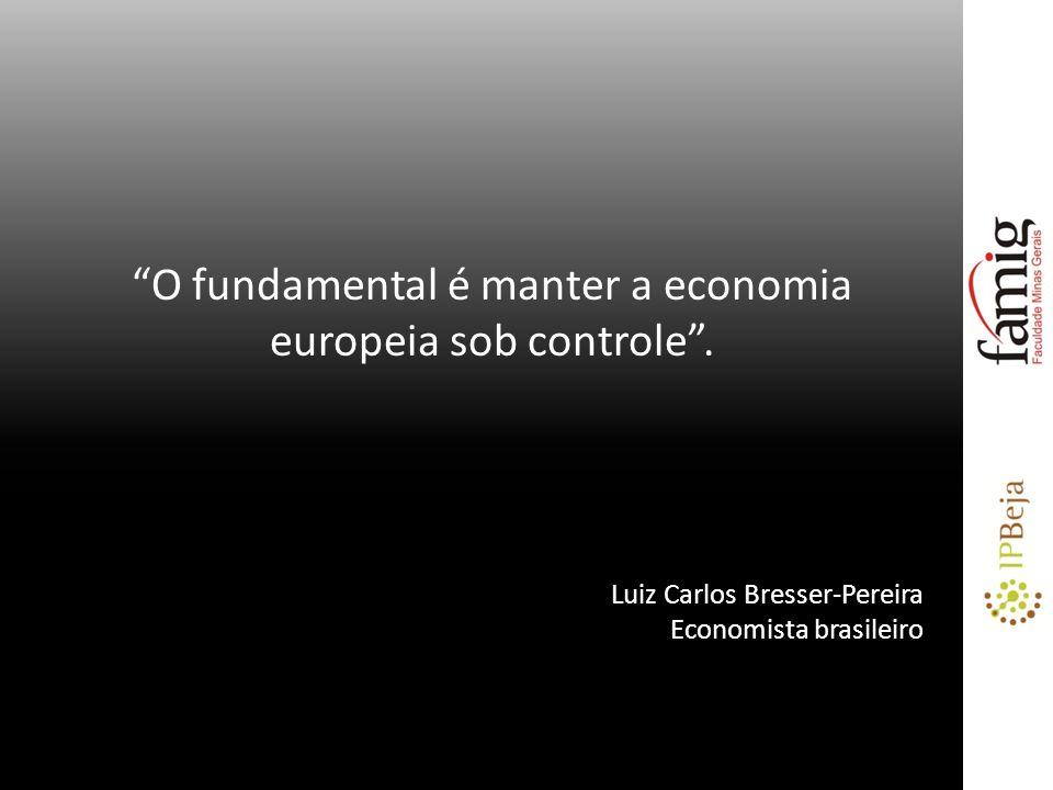 O fundamental é manter a economia europeia sob controle. Luiz Carlos Bresser-Pereira Economista brasileiro