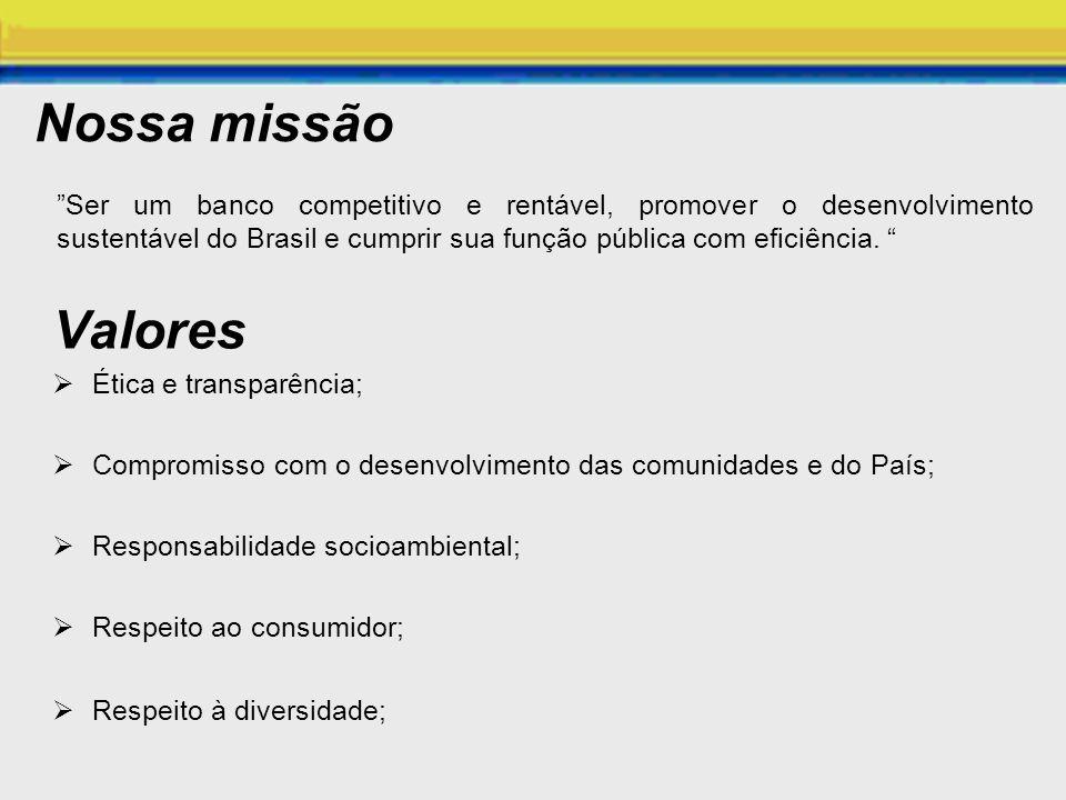 Nossa missão Ser um banco competitivo e rentável, promover o desenvolvimento sustentável do Brasil e cumprir sua função pública com eficiência. Valore