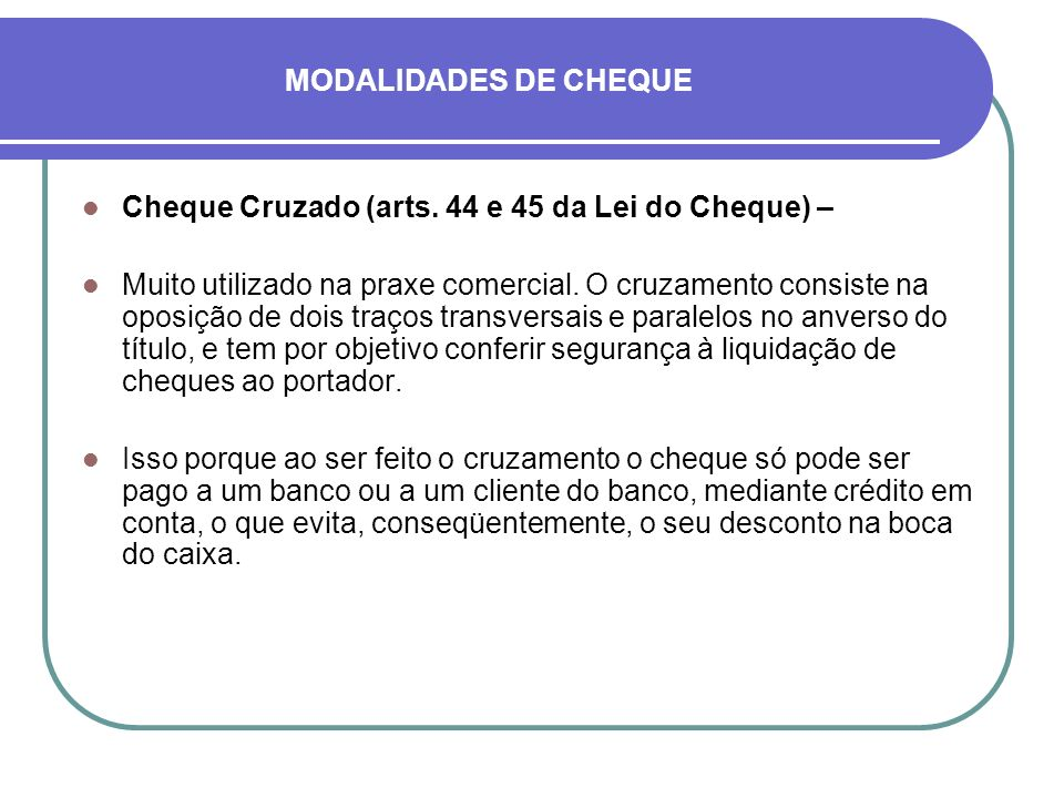MODALIDADES DE CHEQUE Cheque Cruzado (arts. 44 e 45 da Lei do Cheque) – Muito utilizado na praxe comercial. O cruzamento consiste na oposição de dois